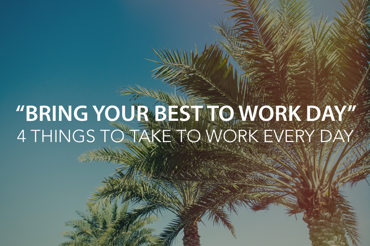 """Bring Your Best to Work Day!"" – 4 Things to Take to Work with You Every Day - The Center Consulting Group - Leadership Coaching and Consulting for Businesses, Churches, and Non-Profits"