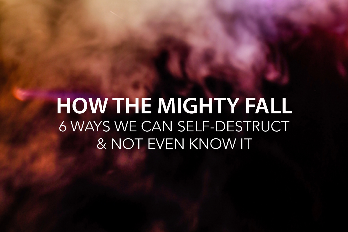How the Mighty Fall: 6 Ways We Can Self-Destruct & Not Even Know It   -The Center Consulting Group - Leadership Coaching and Consulting for Businesses, Churches, and Non-Profits