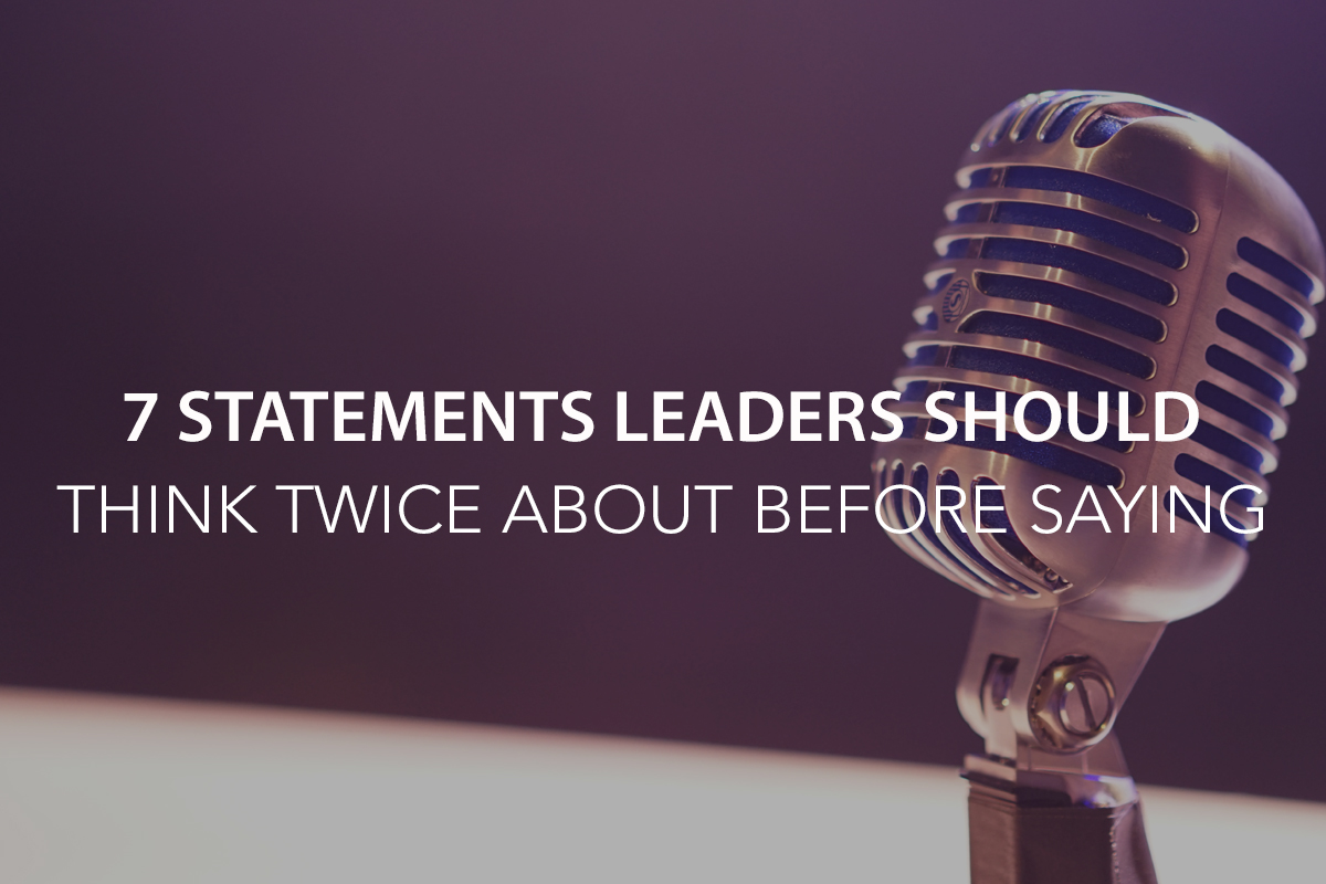 7 Statements Leaders Should Think Twice About Before Saying   - The Center Consulting Group - Leadership Coaching and Consulting for Businesses, Churches, and Non-Profits