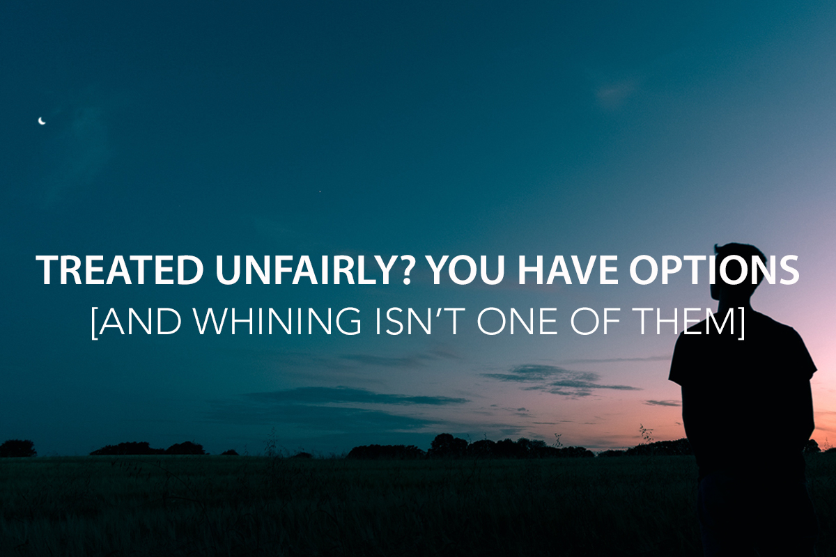 Treated Unfairly? You Have Options… and Excessive Whining Isn't One of Them - The Center Consulting Group - Leadership Coaching and Consulting for Businesses, Churches, and Nonprofits