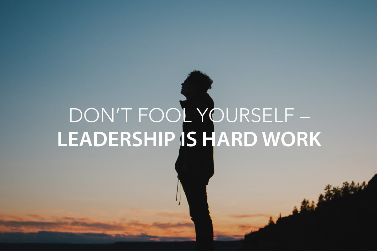 Don't Fool Yourself – Leadership Is Hard Work — The Center Consulting Group