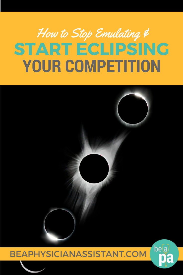 How to Stop Emulating & Start Eclipsing Your CompetitionlBe a Physician Assistant