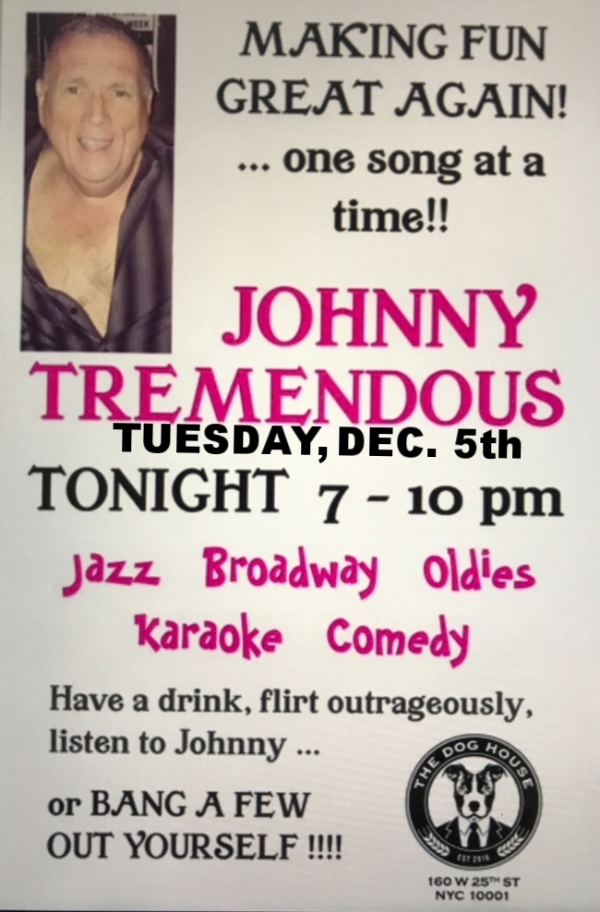 On Tuesday, Dec. 5th, 7-10pm, come sing-a-long with JOHNNY TREMENDOUS at the DOG HOUSE.  No Cover/No Minimum.  Reservations always recommended, # 212-337-8301.