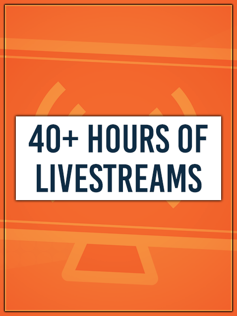 40+ HOURS OF LIVESTREAMS