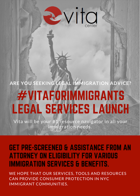 Immigration Services at Vita Center! - We are excited to announce our partnership with an experienced immigration attorney to assist the organization in providing legal consultations for immigrants and their families. Through this program we are providing on-site consultations, application assistance, and step-by-step guidance for all your immigration needs.To see our full range of services and book an appointment: Call us at (646) 748-4216 or email us at info@vitacenterny.orgWe hope that our services, tools and resources can provide consumer protection for our NYC immigrant communities.Click HERE for full list of services.