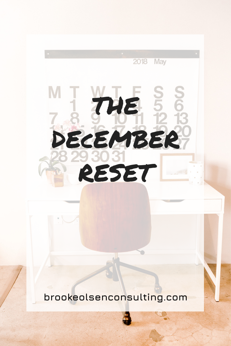 The December Reset   Brooke Olsen Consulting - Ready for a reset? I know January receives the biggest boost, but I decided to try something different: a DECEMBER reset. There are 2 primary goals in this: Work on, not in the business and (more importantly) relax and reset.