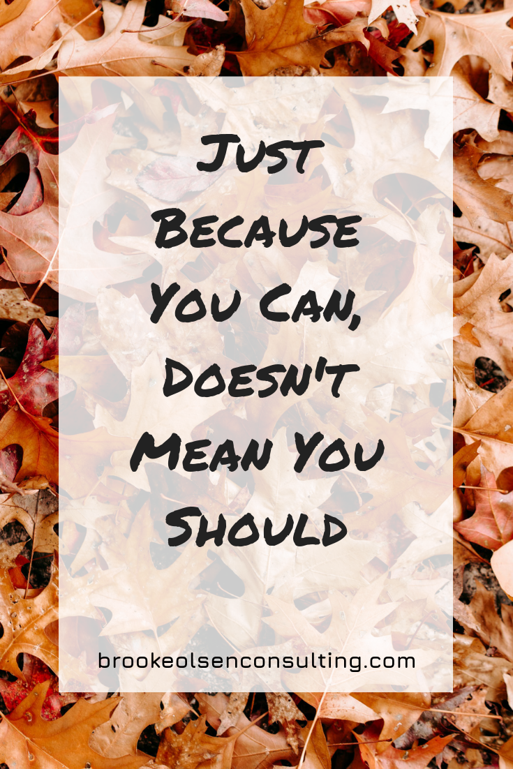 Just Because You Can, Doesn't Mean You Should | Brooke Olsen Consulting