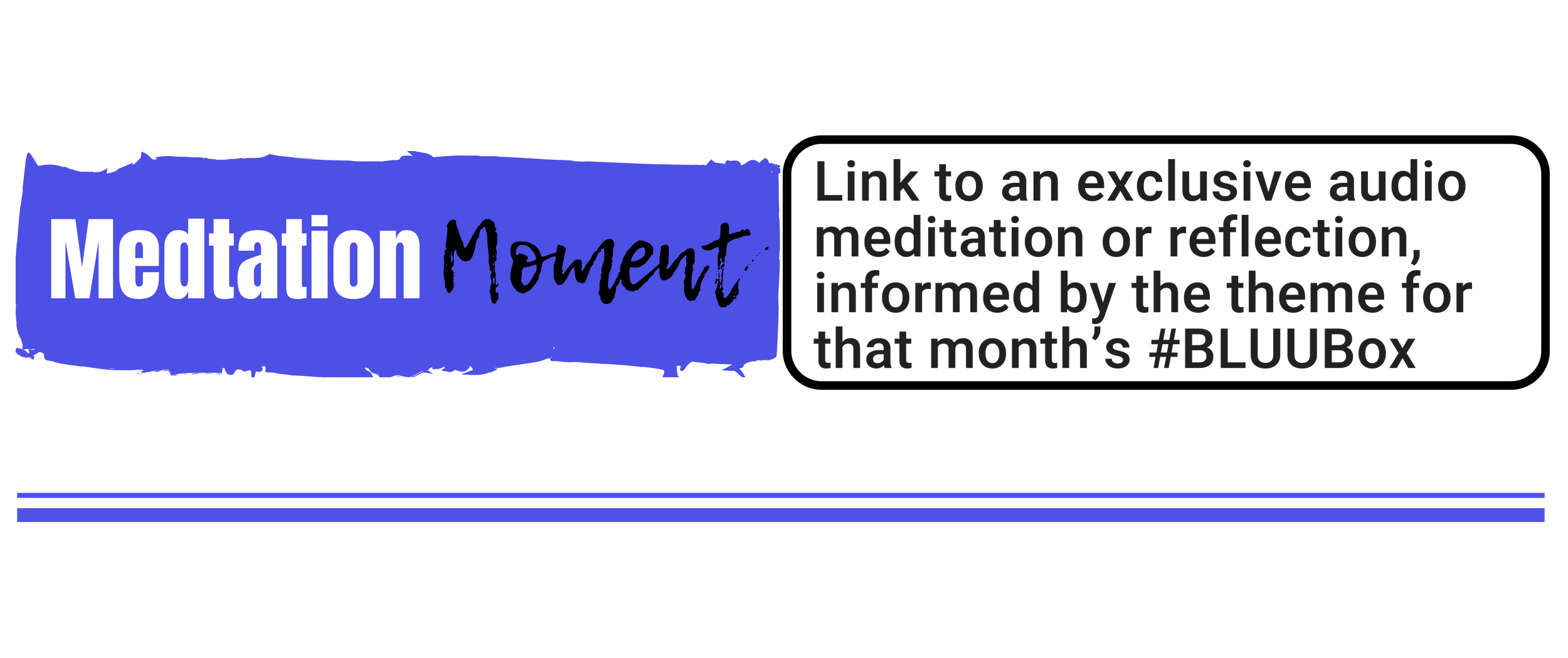 """Meditation Moment:""   Link to an exclusive audio meditation or reflection, informed by the theme for that month's #BLUUBox"