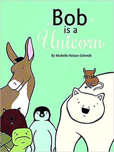 Bob is a Unicorn    Bob is a Unicorn , by beloved author Michelle Nelson-Schmidt, celebrates both the power of imagination and the importance of always – no matter what anyone else says - believing in yourself.