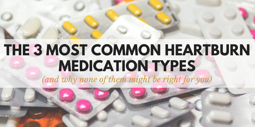 the 3 most common heartburn medications and why heartburn medication might not be right for you