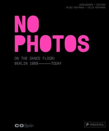 NO PHOTOS ON THE DANCE FLOOR! Berlin 1989 - Today