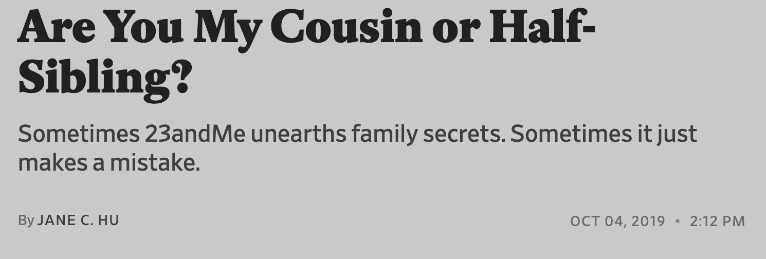 The title and subtitle to the Slate story released two days ago    https://slate.com/technology/2019/10/23andme-family-secrets-half-siblings-cousins.html