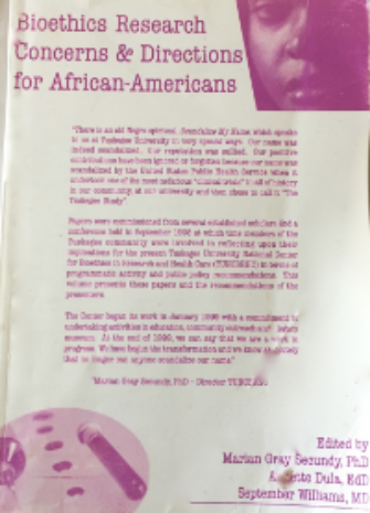 Secundy, M. Dula, A. Williams, S. eds.   Bioethics Research Concerns &     Directions for African Americans   . Tuskegee University National Center for   Bioethics in Research and Health Care, Tuskegee. 2000.    Click Here to Locate:      Amazon- Bioethics Research Concerns and Directions for African Americans