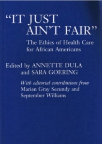 Dula, A. Goering S. eds. Secundy M, Williams, S. contr. eds.   It Just Ain    't Fair:    African American Perspectives in Bioethics,   Praeger, West Port, 1994    lick Here to Locate:      Amazon-It Just Aint Fair