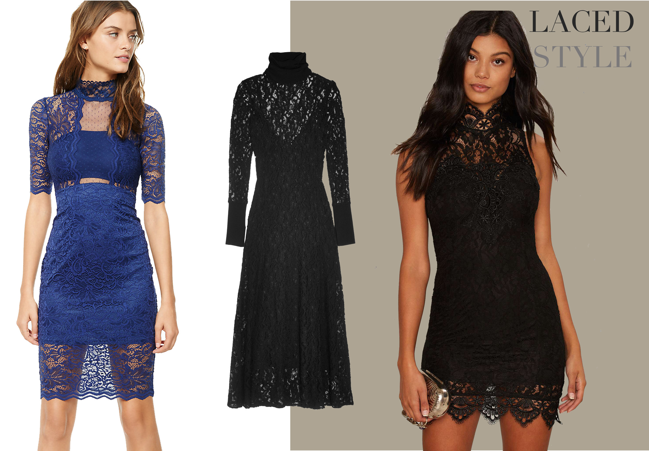 Lace is sexy AND demure which is such an alluring combo. Halter, strapless, sheath and long sleeve styles take the look up a notch and gives an updated feel to the timeless fabrication.    Express Blue Lace Dress    M  alene Birger Black Turtle Neck Lace Dress    Nasty Gal Black Lace Dress