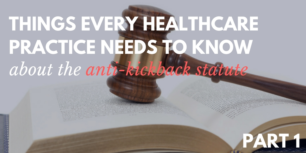 things every healthcare practice needs to know about the anti-kickback statute