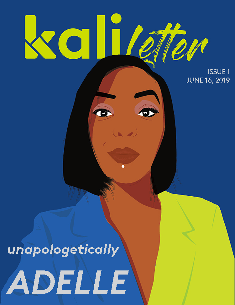 'UNAPOLOGETICALLY ADELLE'     Issue #:  1  Release Date:   June 16, 2019   In our inaugural issue, we talked to Kenyan media personality Adelle Onyango days after she left her radio gig on the popular Kiss 100. What does it take to live life on your own terms while in the public eye.