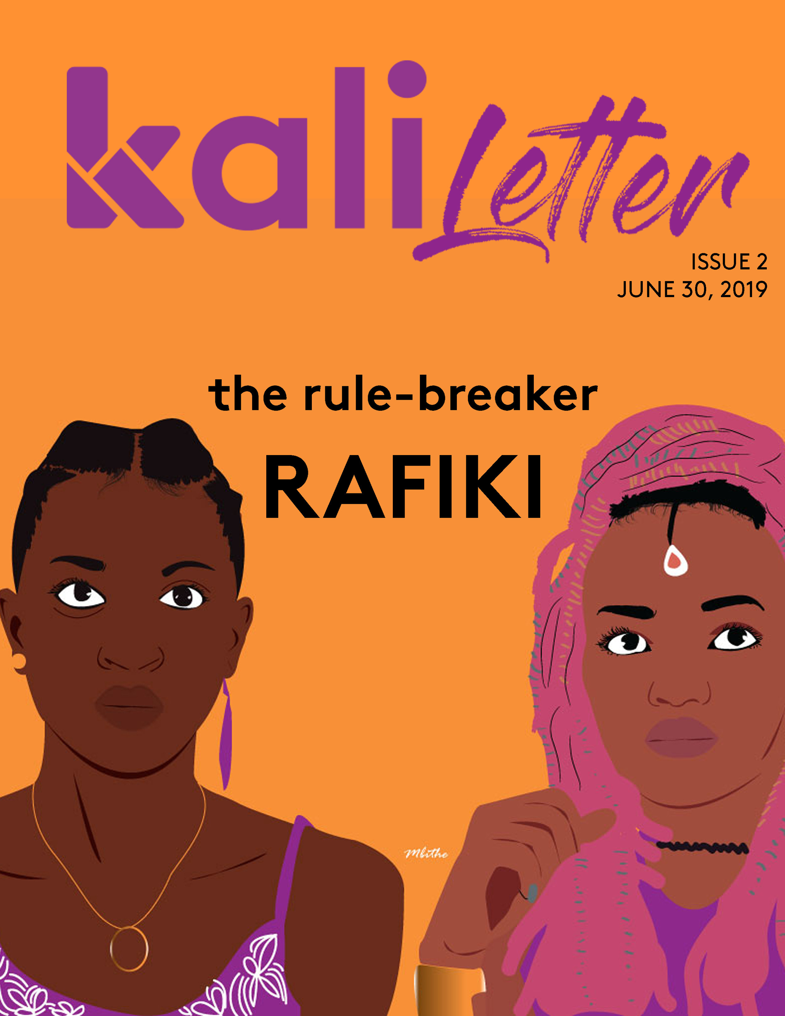 'RAFIKI: THE RULE-BREAKER'     Issue #:  2  Release Date:   June 30, 2019    The release of the film Rafiki last year — and its subsequent ban — has been a pulse check of how Kenya views its Queer population, as well as the strength of the Constitution's freedom of expression clause. But for director Wanuri Kahiu, the journey has been made up of immense highs and lows. Here is her oral storytelling of that process.