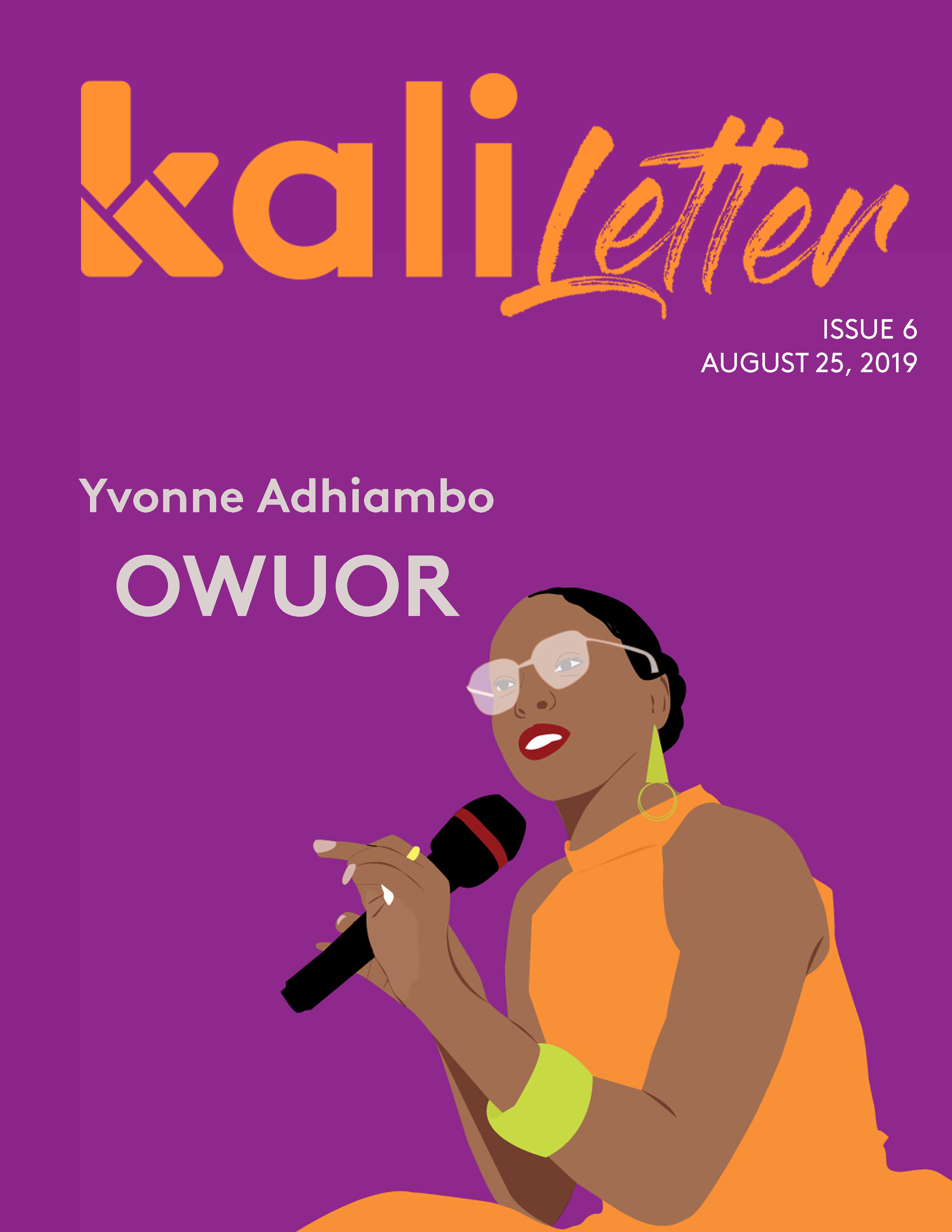 "YVONNE ADHIAMBO OWUOR     Issue #:  6  Release Date:   August 25, 2019    Yvonne Adhiambo Owuor has captured the imaginations of readers worldwide with her prolific writing in works such as ""Dust"" and ""The Dragonfly Sea."" In this issue, we excerpt her conversation with Nanjala Nyabola for the KALI LIVE! podcast."