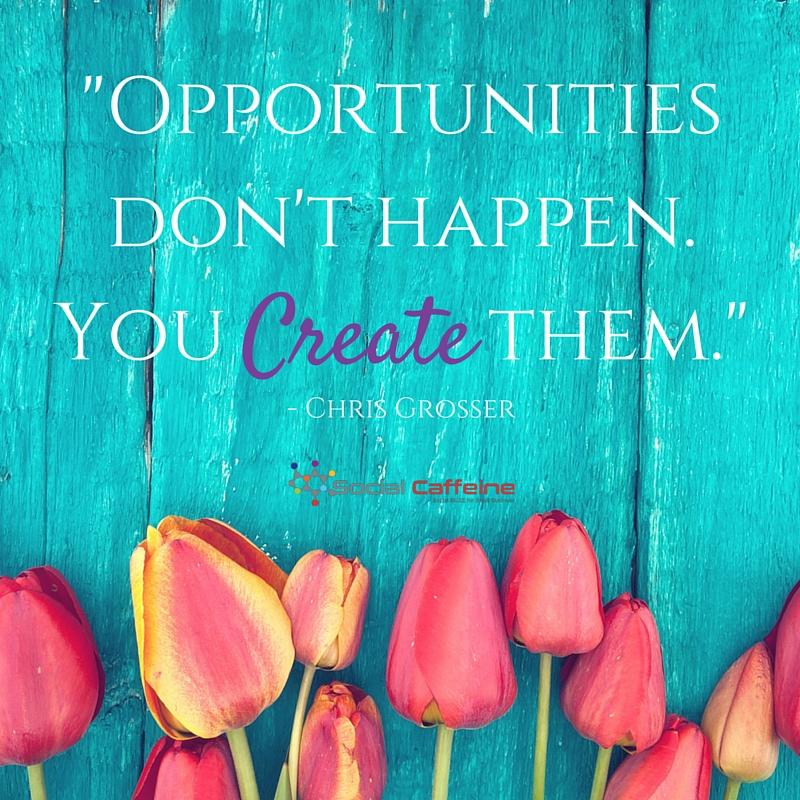 Opportunities don't happen. You make them!-Chris Grosser
