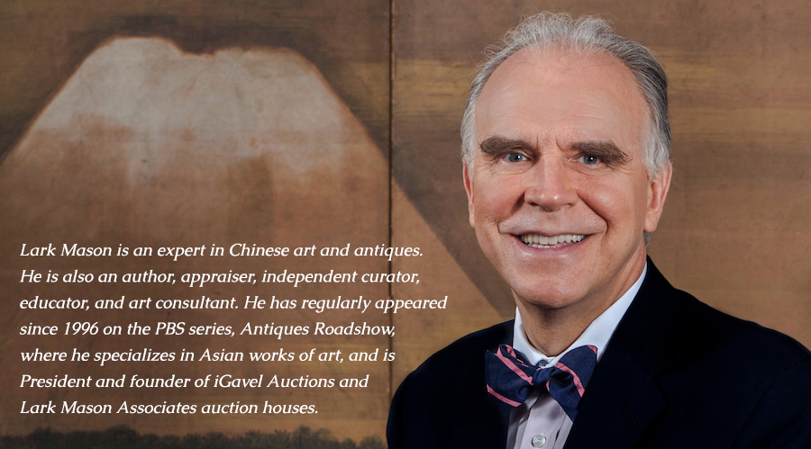 Lark Mason is an expert in Chinese art and antiques. He is also an author, appraiser, independent curator, educator, and art consultant. He has regularly appeared since 1996 on the PBS series, Antiques Roadshow, where he specializes in Asian works of art, and is President and founder of iGavel Auctions and Lark Mason Associates auction houses.