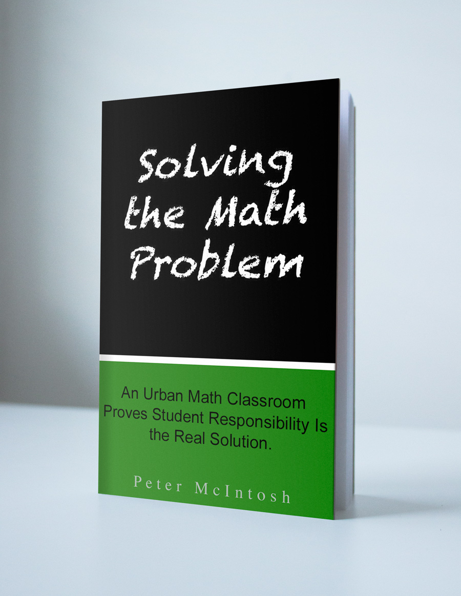 "Peter McIntosh has written a book about his methods, available on Amazon: ""Solving the Math Problem: An Urban Math Classroom Proves Student Responsibility Is the Real Solution"""