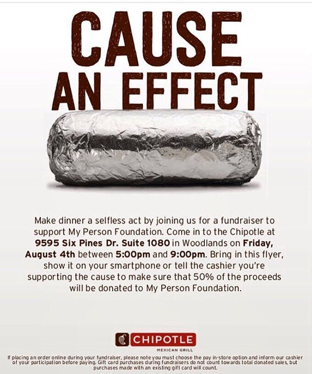 ✨SAVE THE DATE ✨  THIS FRIDAY 08/04/17 • • •  CAUSE AN EFFECT Make dinner a selfless act by joining us for a fundraiser to support us (My Person Foundation). Come in to the Chipotle at 9595 Six Pines Drive, Suite 1080 in The Woodlands on Friday, August 4th between 5:00 pm and 9:09 pm. Bring in this flyer, show it on your smartphone or tell the cashier you're supporting the cause to make sure that 50% of the proceeds will be donated to My Person Foundation. #fundraiser