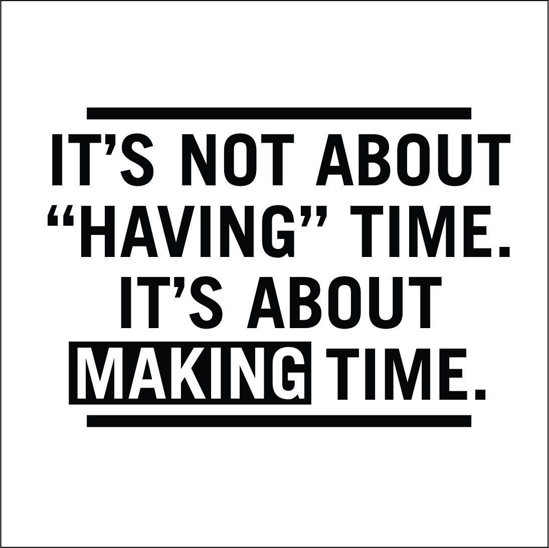 its_not_about_having_time_it_s_about_making_time.jpg