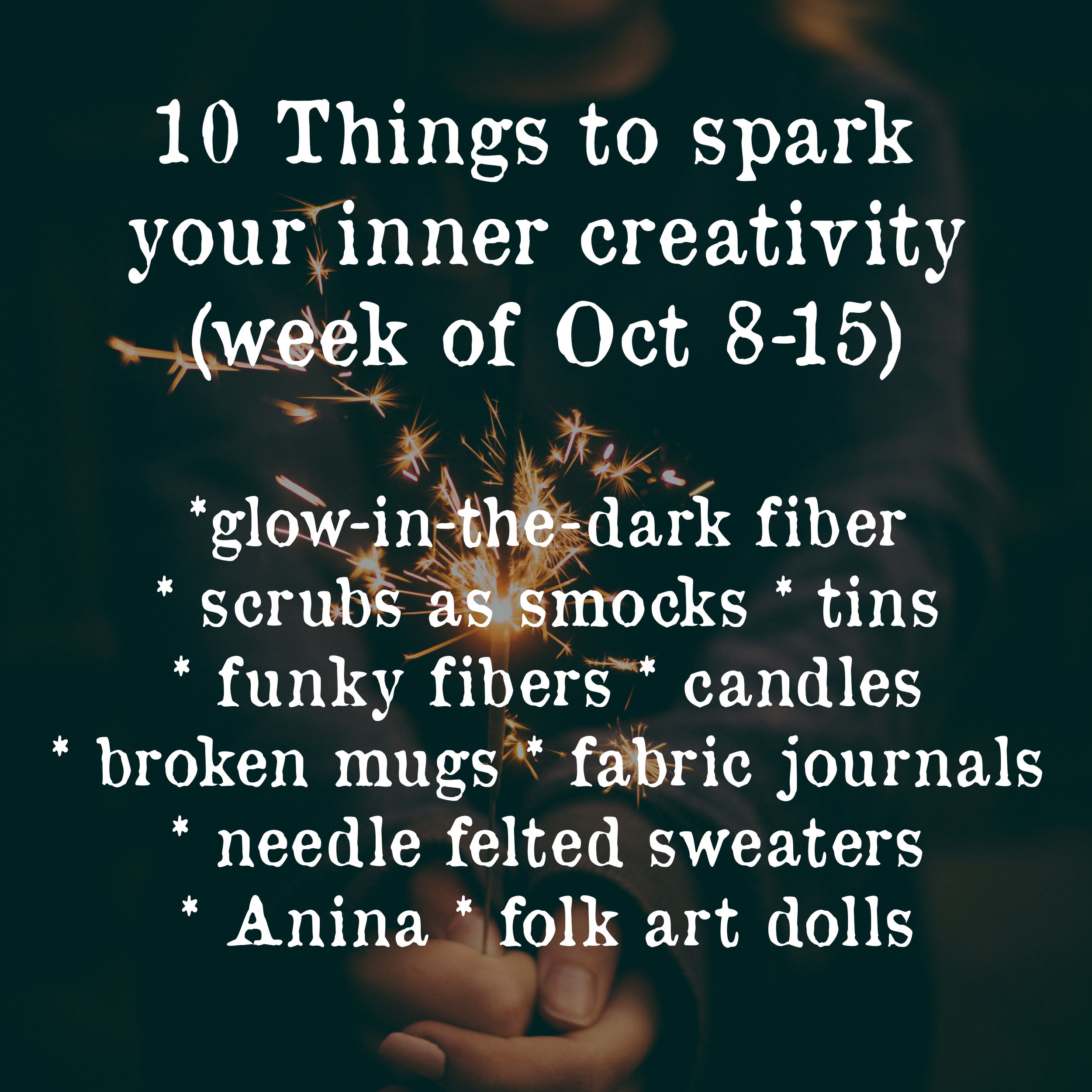 10 things to spark your inner creativity, week of oct 8-15: glow in the dark fiber, scrubs as smocks, tins, funky fibers, candles, broken mugs, fabric journals, needle felted sweaters, Anina, folk art dolls