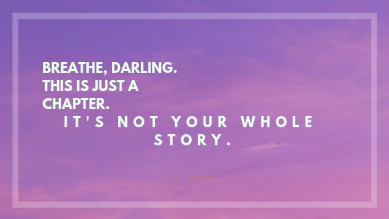 Breathe, darling. This is just a chapter. It's not your whole story..png