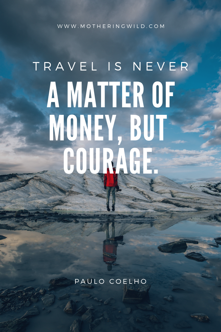 They say that travel is the only thing you can buy that makes you richer. I argue that the courage to do it makes you wealthy in spirit and heart.