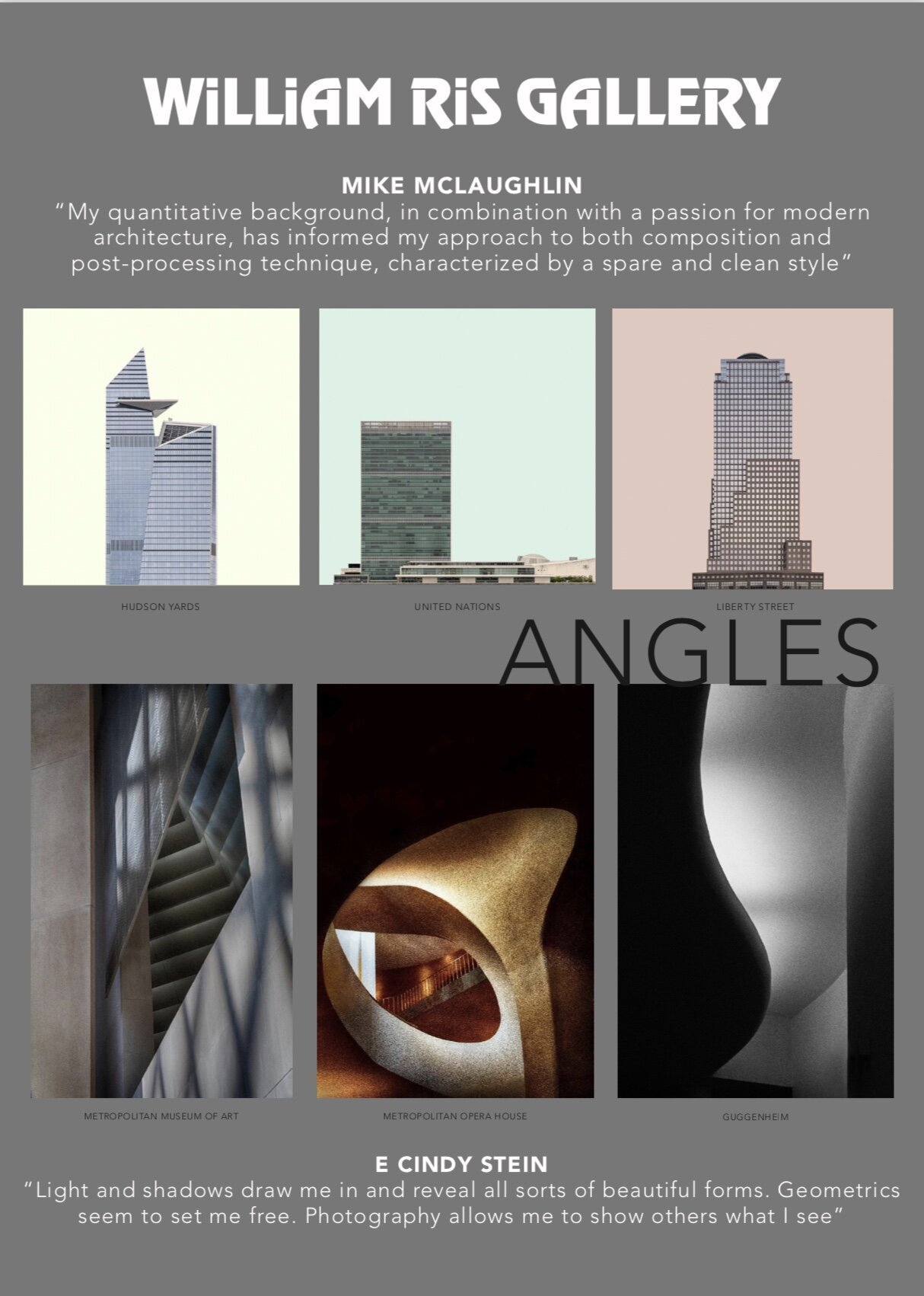 "Please join us on  Saturday, November 16th  for the opening reception of ANGLES. Works by photographers  E. Cindy Stein  and  Mike McLaughlin  will be highlighted with a focus on NYC's Architecture and Interiors. Stein and McLaughlin's love for Manhattan stirs this collection as each put their own unique spin on interiors and exteriors of iconic landmarks. Both artists capture the energy and essence of the city. E. Cindy says, ""Light and shadows draw me in and reveal all sorts of beautiful forms. Geometrics seem to set me free. Photography allows me to show others what I see.""   In Mike McLaughlin's words: ""My quantitative background, in combination with a passion for modern architecture, has informed my approach to both composition and post-processing technique, characterized by a spare and clean style.""  The exhibit opens with a reception on Saturday, November 16, 4-7pm and runs through December 29th.  An artists' talk is planned for Saturday, December 7th, 11am -1pm."