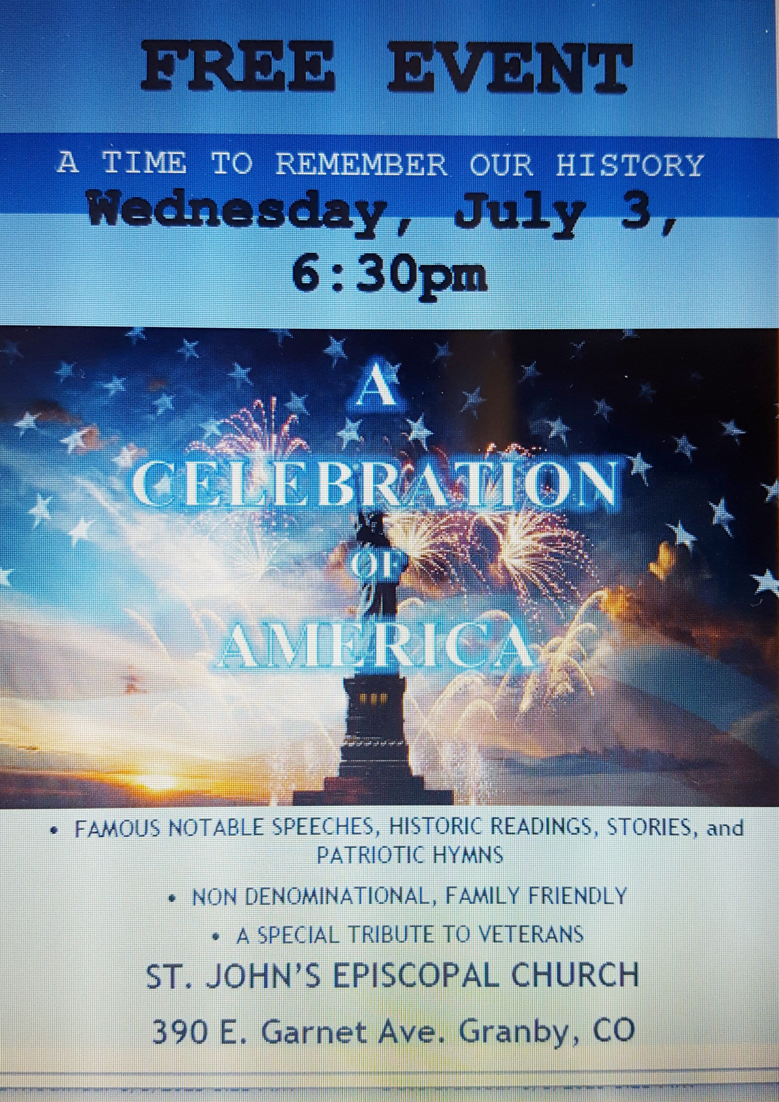 Celebration of America - This event is co-sponsored by the Presbyterian, Luhheran and episcopal communities for all the people of Grand County.  A non-denominational service will kick-off the evening, with a tribute to veterans, food, games, stories and historical readings to fill the evening.  Truly an event for all the family, beginning at 6:30pm on July 3rd, and held at St. John the Baptist Episcopal Church in Granby.  We look forward to seeing our friends an neighbors joining us in the celebration of our nation.