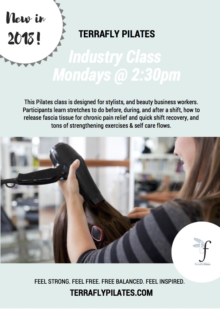 Join us every Monday at 2:30 for our new industry class!Treat yourself to a workout designed to open you shoulders, strengthen your core and help you stay on your feet all week long. This class is great for hair stylists, waiters, waitresses, and more.  Email panny@terraflypilates.com with any questions.