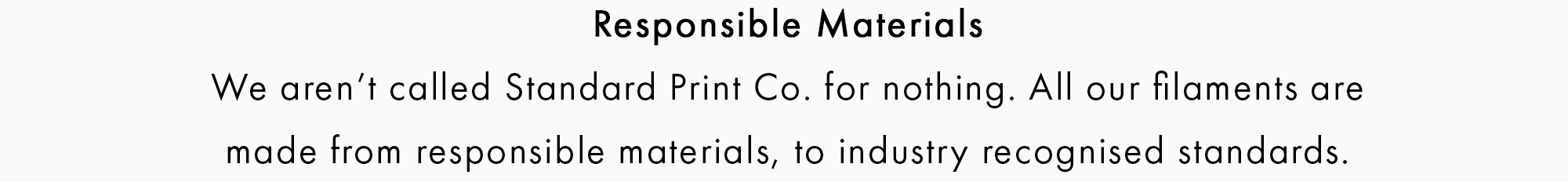 Responsible Materials  We aren't called Standard Print Co. for nothing. All our filaments are  made from responsible materials to globally recognised standards.