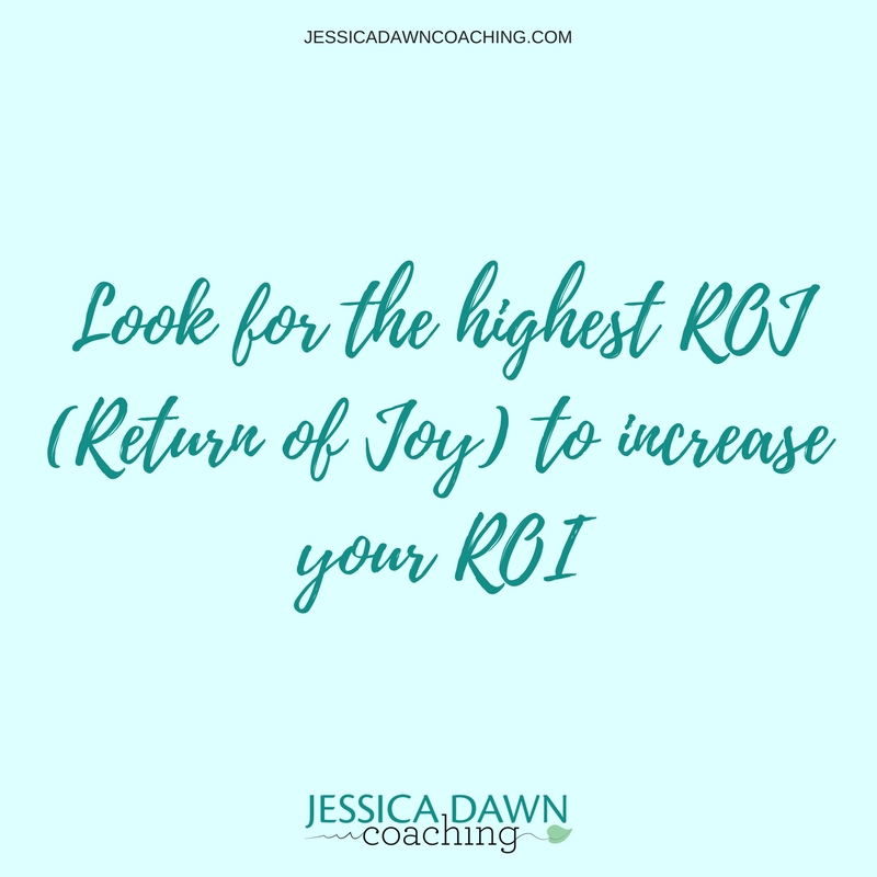 If you focus more on your ROJ (return of Joy), then you begin to increase your ROI (return on investment)