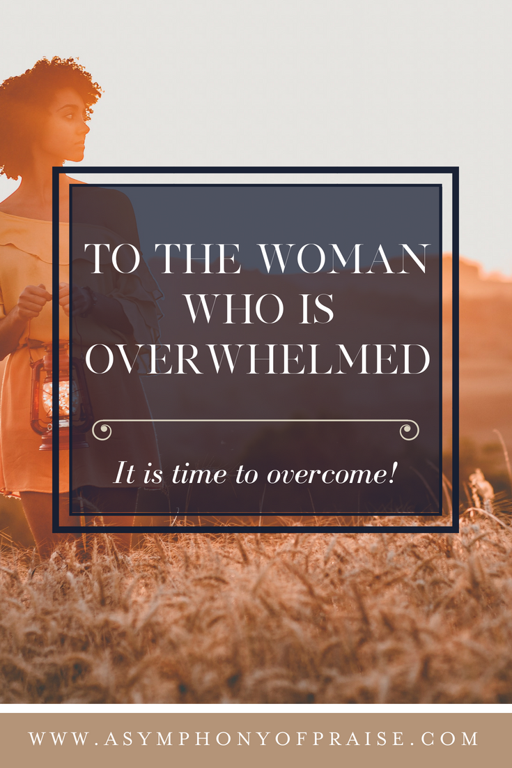 To the Woman who is Overwhelmed . . . It is time to overcome!