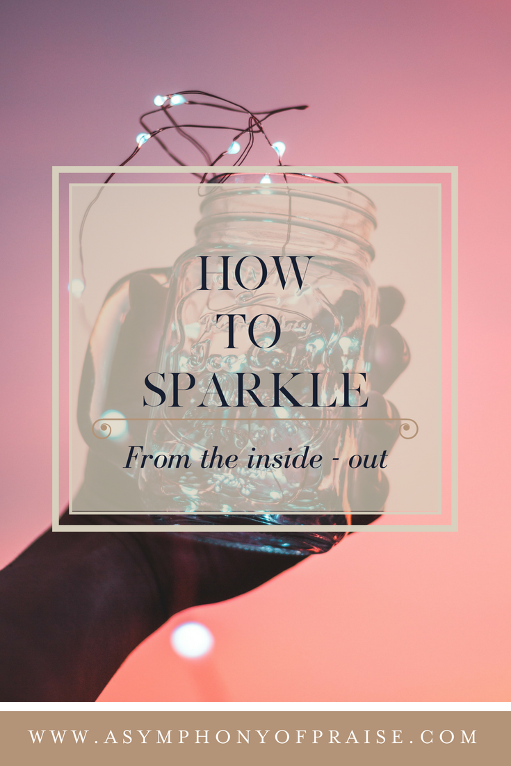 How to have a life of that sparkles from the inside - out.