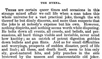 """[Image Description: Screenshot reads, in black and white text,      """"THE HYENA     """"  There are certain queer times and occasions in this strange mixed affair we call life when a man takes this whole universe for a vast practical joke, though the wit thereof he but dimly discerns, and more than suspects that the joke is at nobody's expense but his own. However, nothing dispirits, and nothing seems worth while disputing. He bolts down all events, all creeds, and beliefs, and persuasions, all hard things visible and invisible, never mind how knobby ; as an ostrich of potent digestion gobbles down bullets and gun flints. And as for small difficulties   and worryings, prospects of small disaster, peril of life and limb; all these and death itself, seem to him   only sly,good-natured hits, and jolly   punches in the side bestowed by the  unseen and unaccountable old joker.""""]"""