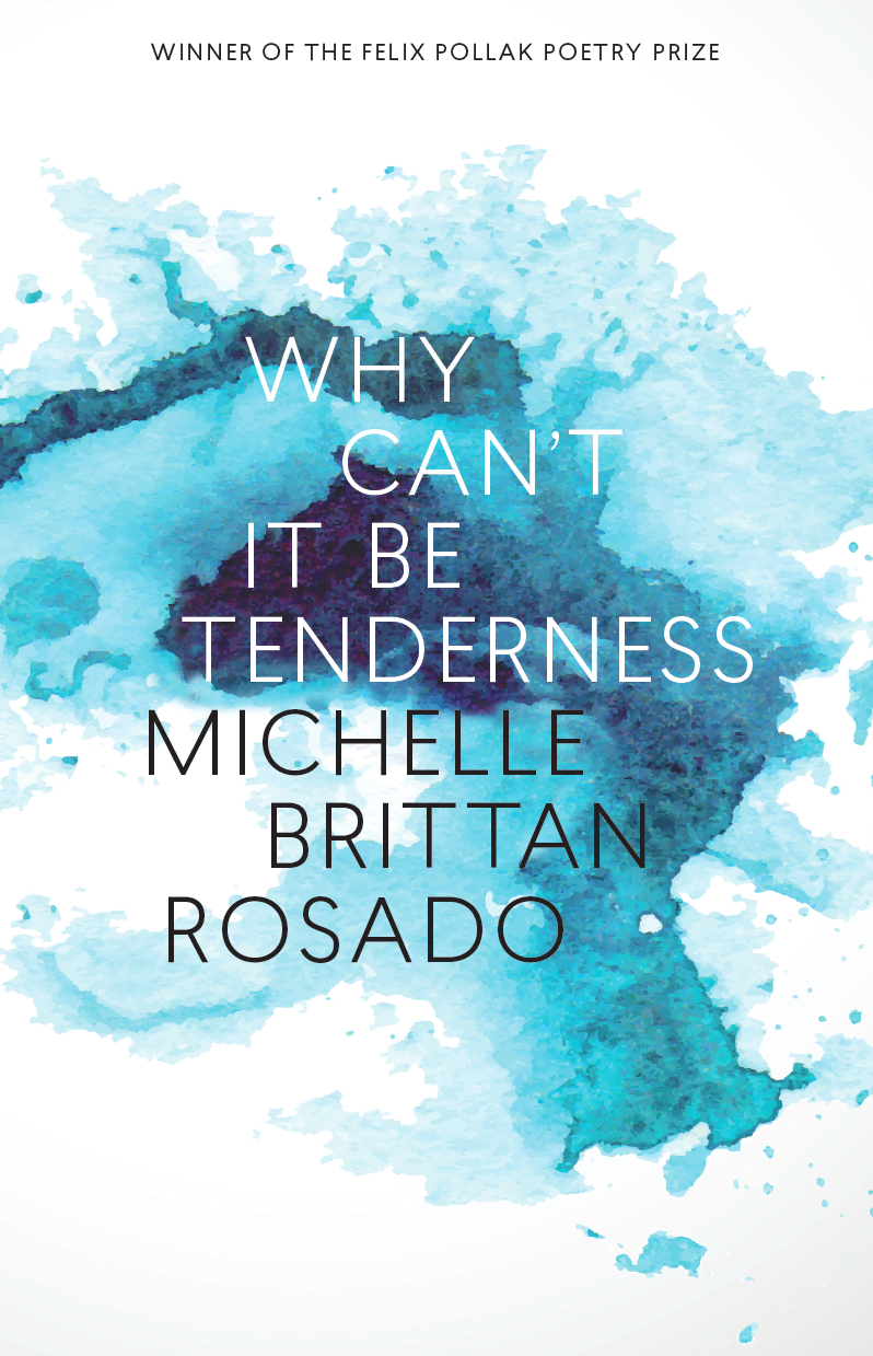 Why Can't It Be TendernessWinner of the Felix Pollak Prizein PoetryUniversity of Wisconsin Press, forthcoming November 2018available for preorder from Amazon here - Strikes just the right, clear note to place in the register of memorable debuts. Rosado's terrific new poems are salve and honey, even when the subjects of breaking and coming apart are at their beautiful core. Listen to the brilliant music of these pages. ―Aimee Nezhukumatathil, contest judgeExhilarating, tactile poems―embodied, rich and full. Michelle Brittan Rosado is a visionary architect building and following interior maps within intricate landscapes, creating luminous revelation and deep calm. A book like this gives you your life back.―Naomi Shihab Nye, author of Voices in the AirThe sense of a divided homeland―California and Malaysia―first splits then doubles the impassioned focus of these precisely crafted, complexly braided meditations on the self and family inheritance. Psychologically searing and yet always resonant with the world's pleasures, these poems unfold as an album of belated and tender homecomings. ―David St. John, author of The Last Troubadour: New and Selected PoemsAn intimate book that draws the world inside its discoveries, both ordinary and extraordinary. Each poem offers us miracles by which we persist beyond the surface of language itself. Luminous in craft and intelligence, here is an original voice that questions, and ultimately celebrates, the profound wonder of our survival. ―Rachel Eliza Griffiths, author of Lighting the Shadow