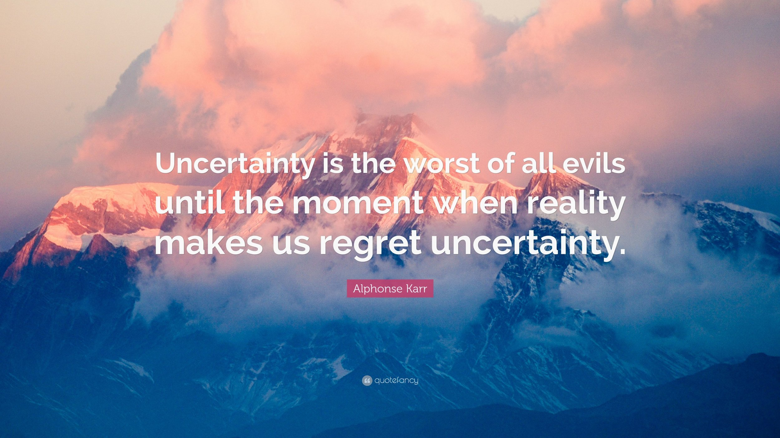 Alphonse-Karr-Quote-Uncertainty-is-the-worst-of-all-evils-until (1).jpg