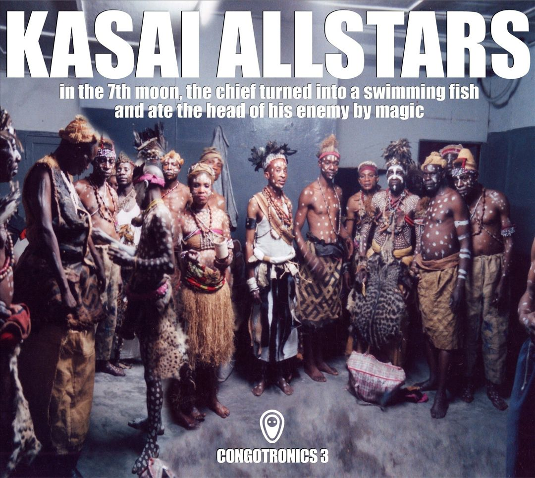 Kasai Allstars ‎– Congotronics 3: In The 7th Moon, The Chief Turned Into A Swimming Fish And Ate The Head Of His Enemy By Magic