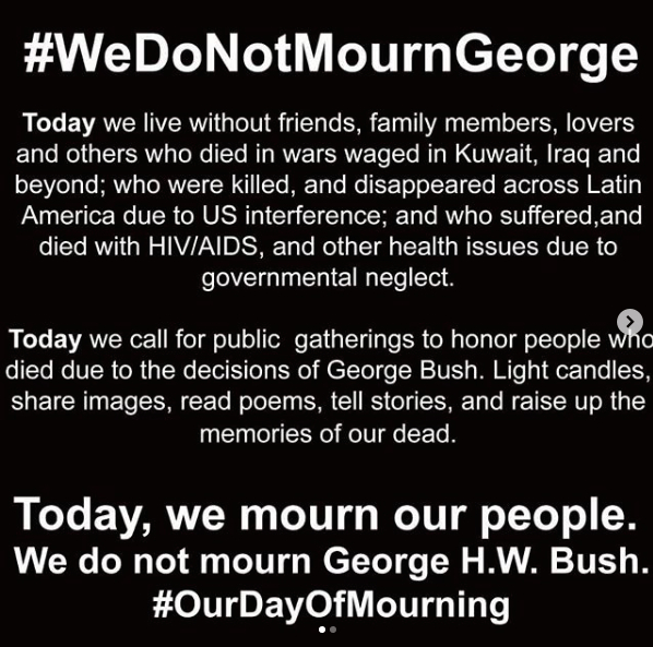 EVENT  WE DO NOT MOURN GEORGE  December 5, 2018 Various Locations  In the days following World AIDS Day / Day With(out) Art, once President of the United States,  George Bush , lied in State, and a national  Day of Mourning  was called. In response, members of WWHIVDD gathered to mourned our loved ones and members of other communities who died and suffered under Bush's reign, including people living with HIV.  #ourdayofmourning