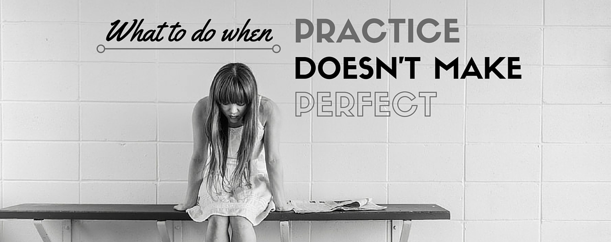 What to Do When Practice Doesn't Make Perfect.jpg