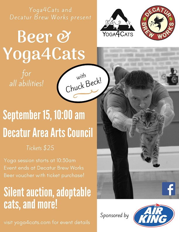 Decatur Brew Works  teamed up with  Yoga4Cats  to offer a beer & yoga practice led by  Chuck Beck ! Join us for this special all-levels yoga practice with adoptable cats from  #deCATurFosters  and follow the event with a local brew at  Decatur Brew Works .  Doors open at  Decatur Area Arts Council  at 10:00am, with practice led by Chuck Beck starting at 10:30am. The craft beer focused silent auction closes at 11:45am.  All attendees will receive a voucher for a beer or flight from Decatur Brew Works (must be 21+ to redeem), so feel free to browse the Arts in the Park before heading to the brewery!  Bring your own mat and we will bring the cats. Contact Yoga4Cats to become a pre-approved adopter to take a kitty home with you. See you on Saturday, September 15th!