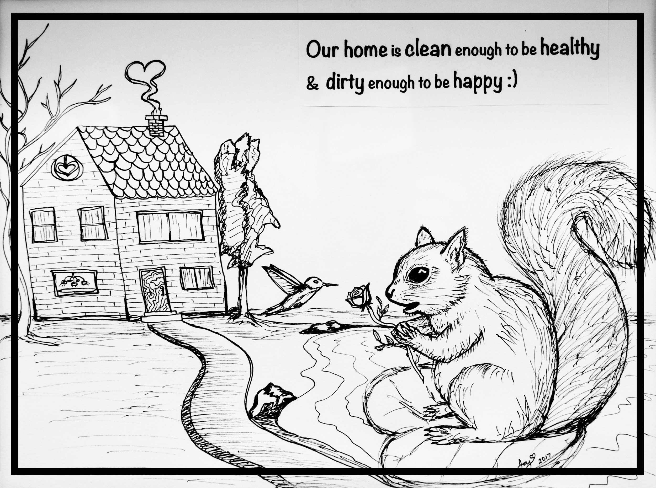 This is an ink sketch that I created near Thanksgiving last year with a printed favorite saying that hangs above the stove in the kitchen (I put it up just before family was coming over to visit). I felt I needed something on display to explain that I believe our home is clean enough and I know it's not perfect.As an outdoor enthusiast artistic free spirit I have many more important things to do than to keep a spotless home. Life's too short, right?