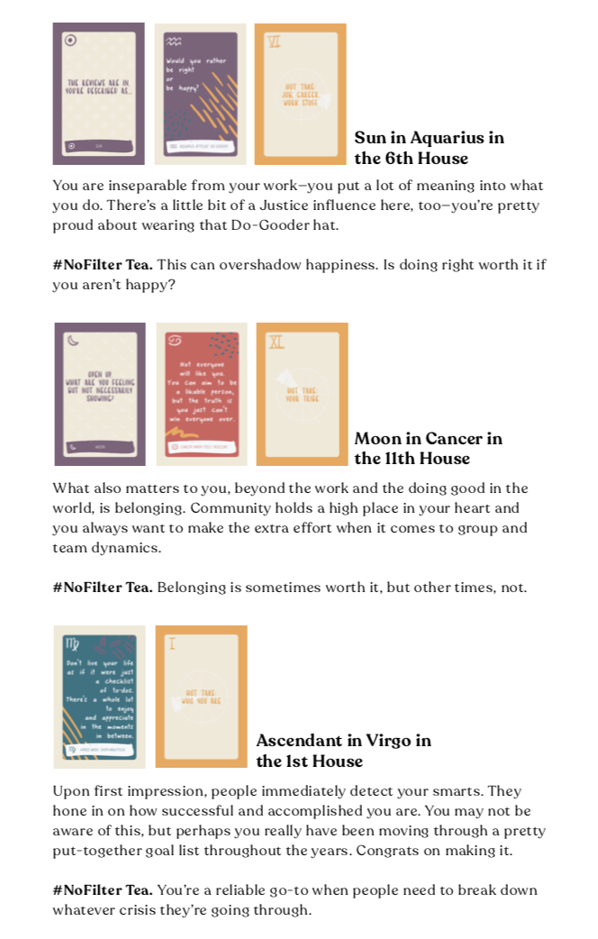 Here's a sample of what you'll find in your chart! Every PDF includes the #NoFilter Woowoo cards that spell out your astrological profile, an analysis of what it all means, and tea for you to ruminate on ;)