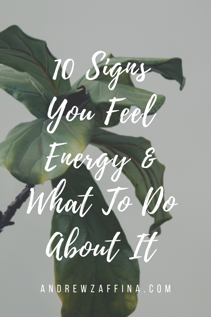 10 Signs You Feel Energy & What To Do About It — Andrew Zaffina
