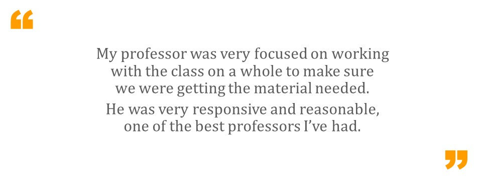 My professor was very focused on working with the class on a whole to make sure we were getting the material needed.  He was very responsive and reasonable, one of the best professors I've had.