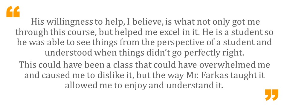 His willingness to help, I believe, is what not only got me through this course, but helped me excel in it. He is a student so he was able to see things from the perspective of a student and understood when things didn't go perfectly right.  This could have been a class that could have overwhelmed me and caused me to dislike it, but the way Mr. Farkas taught it allowed me to enjoy and understand it.